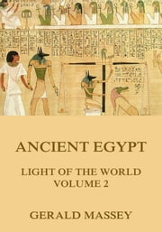 Ancient Egypt - Light Of The World, Volume 2 - Extended Annotated Edition ebook by Gerald Massey