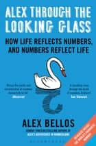 Alex Through the Looking-Glass - How Life Reflects Numbers, and Numbers Reflect Life ebook by