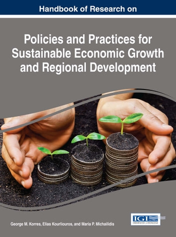 Handbook of Research on Policies and Practices for Sustainable Economic Growth and Regional Development ebook by