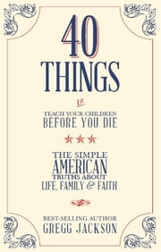 40 Things To Teach Your Children Before You Die - The Simple American Truths About Life, Family & Faith ebook by Gregg Jackson