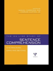 The On-line Study of Sentence Comprehension - Eyetracking, ERPs and Beyond ebook by Manuel Carreiras,Charles Clifton, Jr.