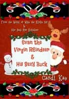Evan the Virgin Reindeer & His Sexy Buck - Willy the Kinky Elf & His Bad-Ass Reindeer, #2 ebook by Candi Kay