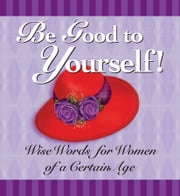 Be Good to Yourself - Wise Words for Women of a Certain Age ebook by Andrews McMeel Publishing LLC