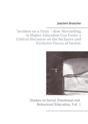 `Incident on a Train´: How Storytelling in Higher Education Can Foster a Critical Discourse on the Inclusive and Exclusive Forces of Society - Studies in Social, Emotional and Behavioral Education, Vol. 1 ebook by Joachim Broecher