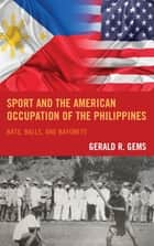 Sport and the American Occupation of the Philippines - Bats, Balls, and Bayonets ebook by Gerald R. Gems