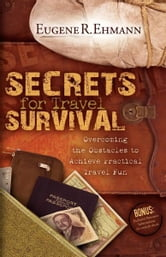 Secrets for Travel Survival - Overcoming the Obstacles to Achieve Practical Travel Fun ebook by Eugene Ehmann