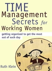 Time Management Secrets for Working Women - Getting Organized to Get the Most Out of Each Day ebook by Ruth Klein