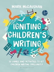 Igniting Children's Writing - 50 games and activities to get children writing brilliantly ebook by Mark McCaughan