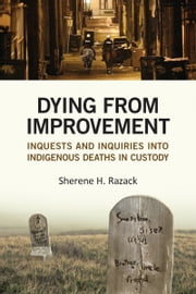 Dying from Improvement - Inquests and Inquiries into Indigenous Deaths in Custody ebook by Sherene Razack