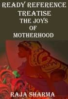 Ready Reference Treatise: The Joys of Motherhood ebook by Raja Sharma