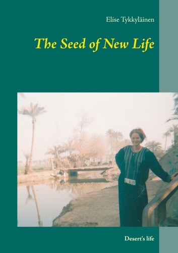 The Seed of New Life - Desert's life eBook by Elise Tykkyläinen