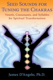 Seed Sounds for Tuning the Chakras - Vowels, Consonants, and Syllables for Spiritual Transformation ebook by James D'Angelo, Ph.D.