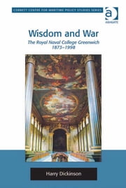 Wisdom and War - The Royal Naval College Greenwich 1873–1998 ebook by Dr Harry Dickinson,Dr Tim Benbow,Professor Greg Kennedy,Dr Jon Robb-Webb