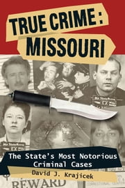 True Crime: Missouri: The State's Most Notorious Criminal Cases ebook by David J.  Krajicek