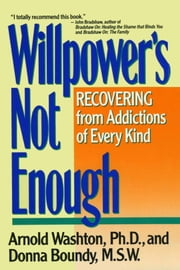 Willpower Is Not Enough - Understanding and Overcoming Addiction and Compulsion ebook by Arnold M. Washton