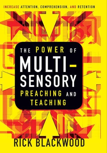 The Power of Multisensory Preaching and Teaching - Increase Attention, Comprehension, and Retention ebook by Rick Blackwood