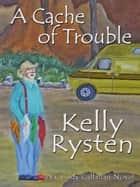 A Cache of Trouble: A Cassidy Callahan Novel ebook by Kelly Rysten