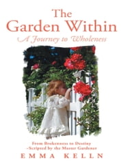 The Garden Within - A Journey to Wholeness ebook by Emma Kelln