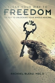 Clear Your Way To Freedom - The key to unlocking your whole healing ebook by Rachael Bleau Msc.D