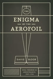 The Enigma of the Aerofoil - Rival Theories in Aerodynamics, 1909-1930 ebook by David Bloor