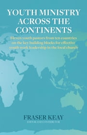 Youth Ministry Across the Continents: Eleven Youth Pastors from Ten Countries on the Key Building Blocks for Effective Youth Work Leadership in The Local Church ebook by Fraser Keay