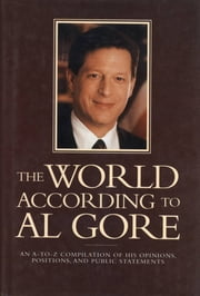 The World According To Al Gore - An A-To-Z Compilation Of His Opinions, Positions, And Public Statements ebook by Joseph Kaufmann