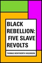 Black Rebellion: Five Slave Revolts ebook by Thomas Wentworth Higginson