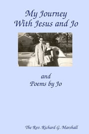My Journey With Jesus and Jo: and Poems by Jo ebook by Rev. Richard G. Marshall