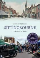 Sittingbourne Through Time Revised Edition ebook by Robert Turcan