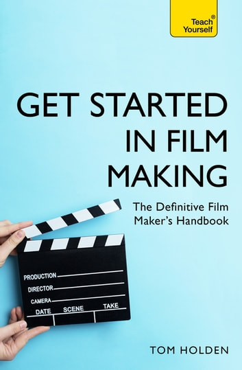 Get Started in Film Making - The Definitive Film Maker's Handbook eBook by Tom Holden