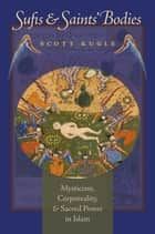 Sufis and Saints' Bodies - Mysticism, Corporeality, and Sacred Power in Islam ebook by Scott Kugle