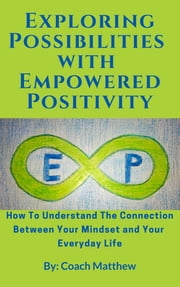 Exploring Possibilities with Empowered Positivity: How to Understand the Connection Between your Mindset and your Everyday Life ebook by Coach Matthew