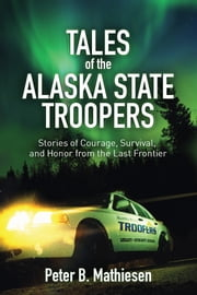 Tales of the Alaska State Troopers - Stories of Courage, Survival, and Honor from the Last Frontier ebook by Peter B. Mathiesen