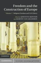 Freedom and the Construction of Europe: Volume 1, Religious Freedom and Civil Liberty ebook by Quentin Skinner, Martin van Gelderen