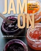Jam On - The Craft of Canning Fruit ebook by Laena McCarthy