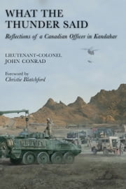 What the Thunder Said - Reflections of a Canadian Officer in Kandahar ebook by Lieutenant-Colonel John Conrad,Christie Blatchford
