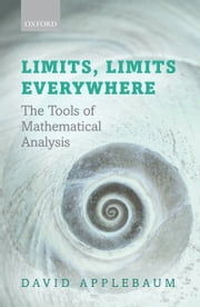 Limits, Limits Everywhere: The Tools of Mathematical Analysis ebook by David Applebaum