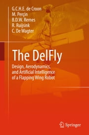 The DelFly - Design, Aerodynamics, and Artificial Intelligence of a Flapping Wing Robot ebook by G.C.H.E. de Croon,M. Perçin,B.D.W. Remes,R. Ruijsink,Christophe De Wagter