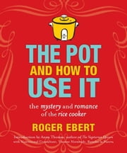 The Pot and How to Use It: The Mystery and Romance of the Rice Cooker - The Mystery and Romance of the Rice Cooker ebook by Roger Ebert