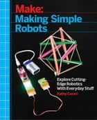 Making Simple Robots - Exploring Cutting-Edge Robotics with Everyday Stuff ebook by Kathy Ceceri