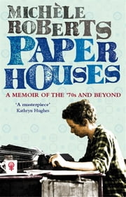 Paper Houses - A Memoir of the 70s and Beyond ebook by Michele Roberts