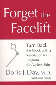 Forget the Facelift - Turn Back the Clock with a Revolutionary Program for Ageless Skin ebook by Doris J. Day, Sondra Forsyth