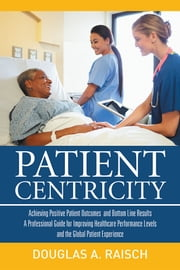 Patient Centricity - Achieving Positive Patient Outcomes and Bottom Line Results A Professional Guide for Improving Healthcare Performance Levels and the Global Patient Experience ebook by Douglas A. Raisch