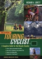 The Essential Touring Cyclist: A Complete Guide for the Bicycle Traveler, Second Edition ebook by Richard A. Lovett