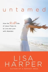 Untamed - How the Wild Side of Jesus Frees Us to Live and Love with Abandon ebook by Lisa Harper