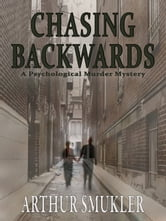 Chasing Backwards: A Psychological Murder Mystery ebook by Arthur Smukler MD