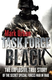 Task Force Black - The Explosive True Story of the Secret Special Forces War in Iraq ebook by Mark Urban