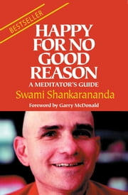 Happy For No Good Reason - A Meditators Guide ebook by Swami Shankarananda