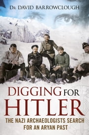 Digging for Hitler - The Nazi Archaeologists Search for an Aryan Past ebook by David Barrowclough