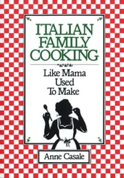 Italian Family Cooking - Like Mamma Used to Make ebook by Anne Casale